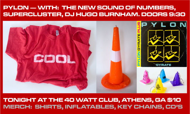 Pylon with The New Sound of Numbers, Supercluster, DJ Hugo Burnham. Doors 9:30. Tonight at the 40 Watt Club, Athens, GA $10. Merch:  shirts, inflatables, key chains, CD's